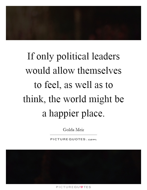 If only political leaders would allow themselves to feel, as well as to think, the world might be a happier place Picture Quote #1