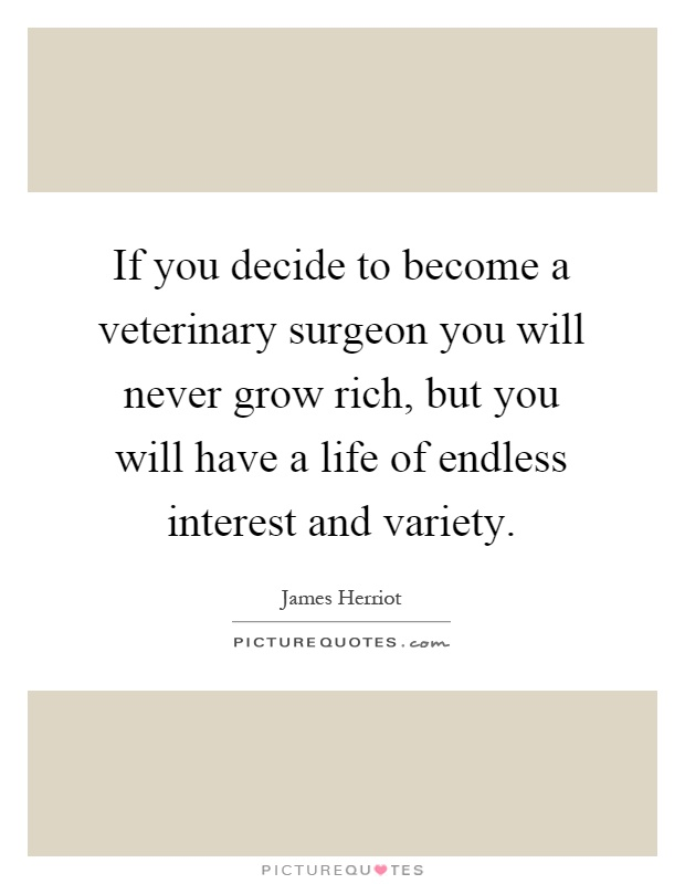 If you decide to become a veterinary surgeon you will never grow rich, but you will have a life of endless interest and variety Picture Quote #1