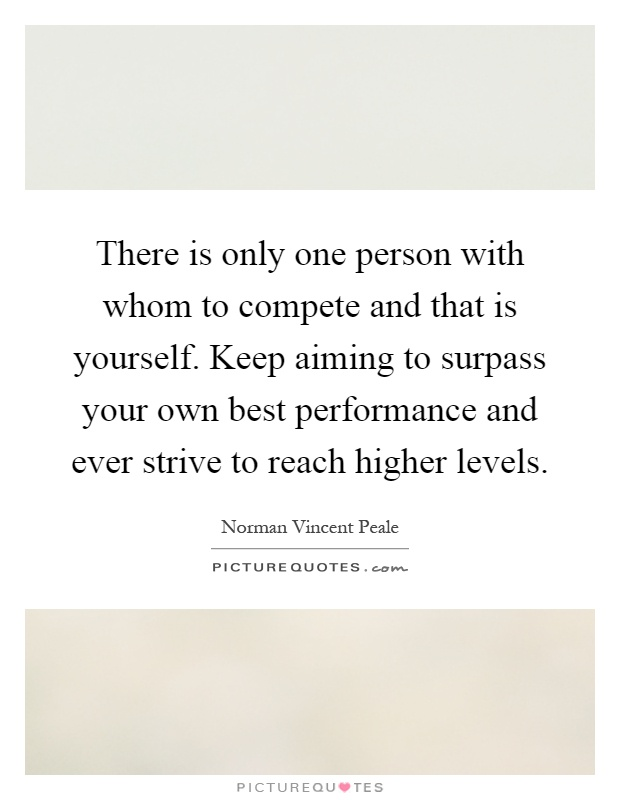 There is only one person with whom to compete and that is yourself
