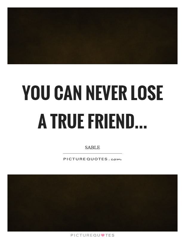 You can never lose a true friend Picture Quote #1