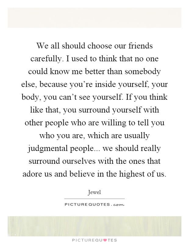 We all should choose our friends carefully. I used to think that no one could know me better than somebody else, because you're inside yourself, your body, you can't see yourself. If you think like that, you surround yourself with other people who are willing to tell you who you are, which are usually judgmental people... we should really surround ourselves with the ones that adore us and believe in the highest of us Picture Quote #1