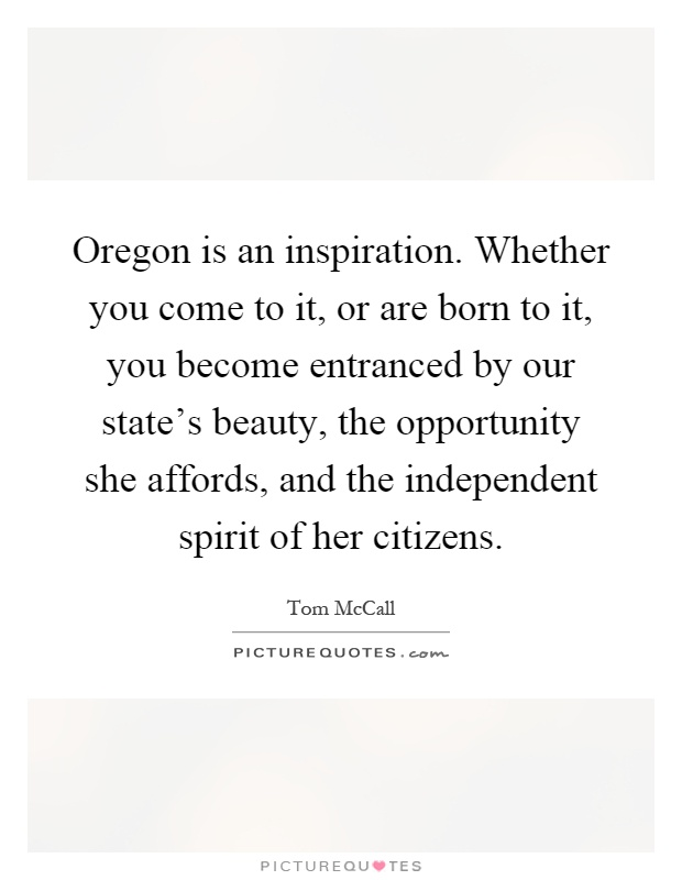 Oregon is an inspiration. Whether you come to it, or are born to it, you become entranced by our state's beauty, the opportunity she affords, and the independent spirit of her citizens Picture Quote #1