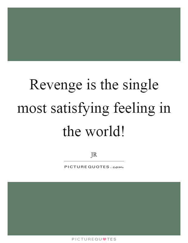Revenge is the single most satisfying feeling in the world! Picture Quote #1