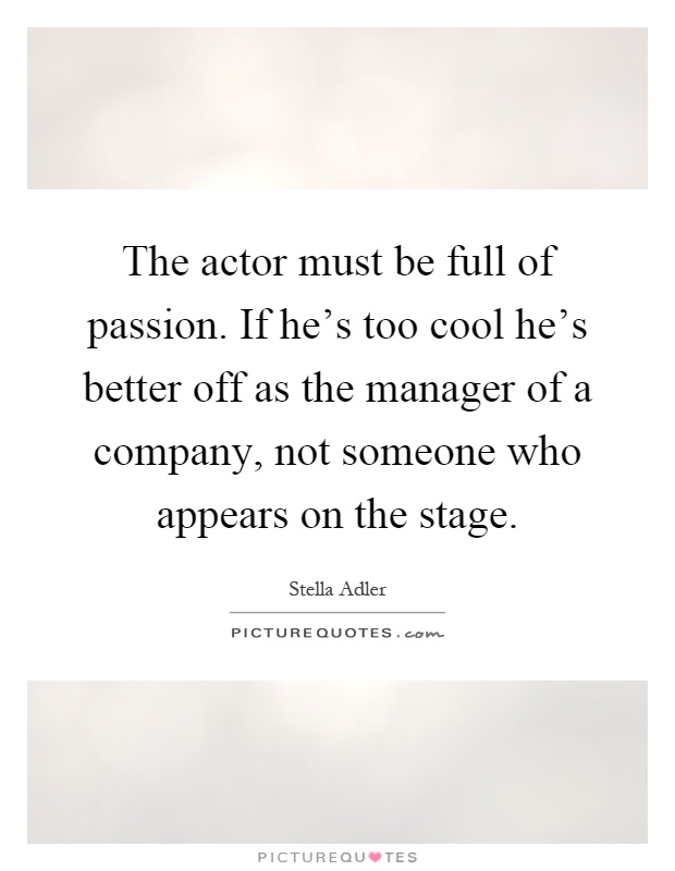The actor must be full of passion. If he's too cool he's better off as the manager of a company, not someone who appears on the stage Picture Quote #1