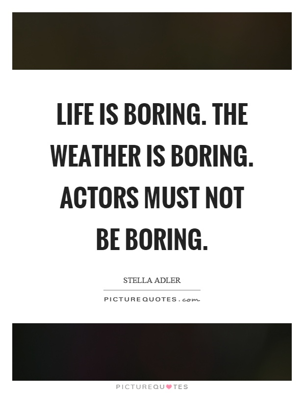 Life is boring. The weather is boring. Actors must not be boring Picture Quote #1