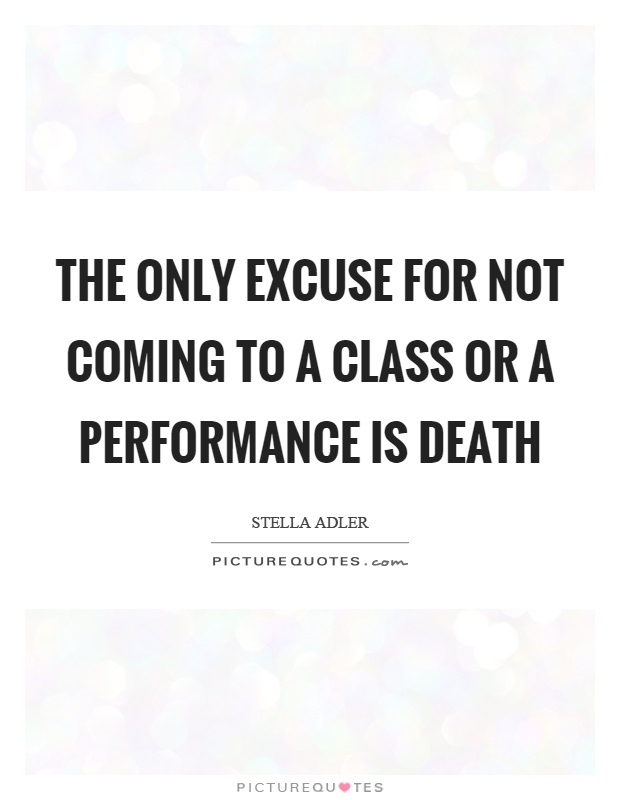 The only excuse for not coming to a class or a performance is death Picture Quote #1