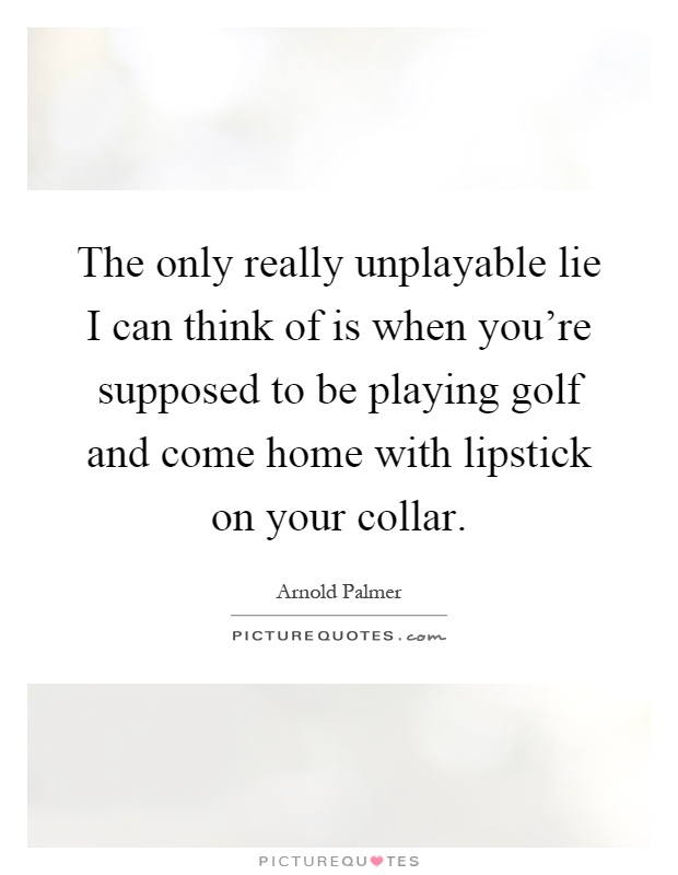 The only really unplayable lie I can think of is when you're supposed to be playing golf and come home with lipstick on your collar Picture Quote #1