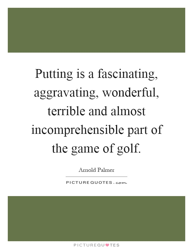 Putting is a fascinating, aggravating, wonderful, terrible and almost incomprehensible part of the game of golf Picture Quote #1