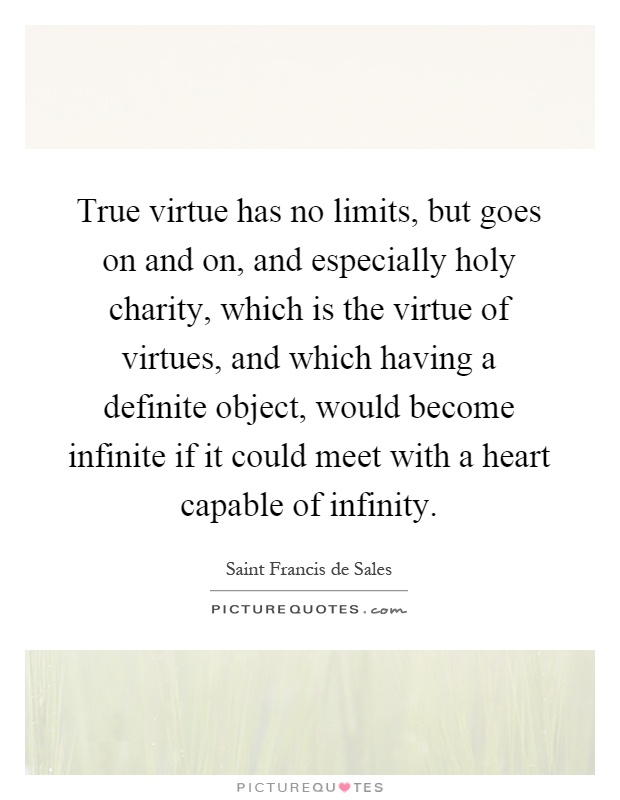 True virtue has no limits, but goes on and on, and especially holy charity, which is the virtue of virtues, and which having a definite object, would become infinite if it could meet with a heart capable of infinity Picture Quote #1