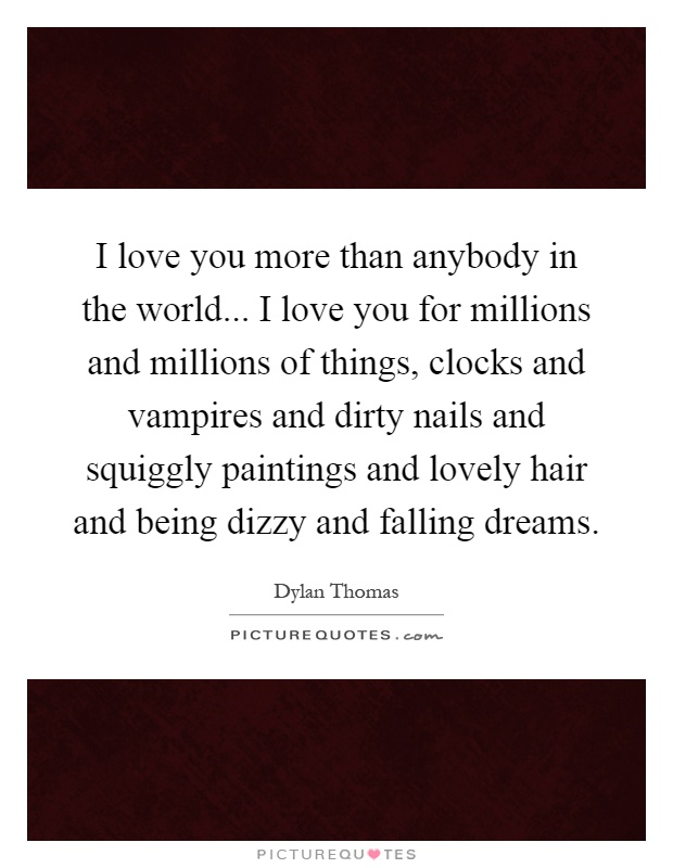 I love you more than anybody in the world... I love you for millions and millions of things, clocks and vampires and dirty nails and squiggly paintings and lovely hair and being dizzy and falling dreams Picture Quote #1