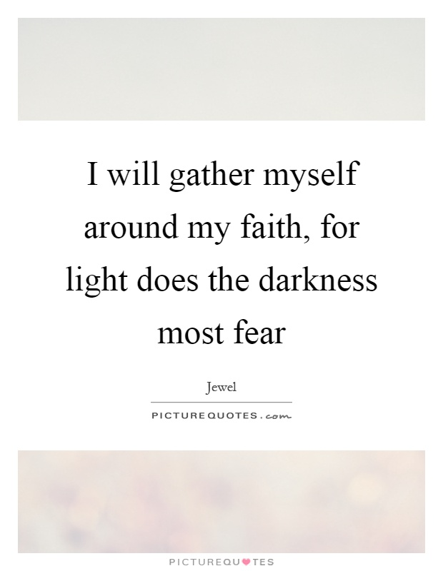 I will gather myself around my faith, for light does the darkness most fear Picture Quote #1