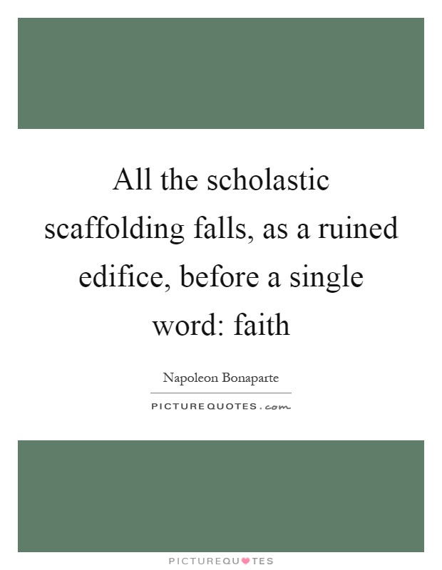 All the scholastic scaffolding falls, as a ruined edifice, before a single word: faith Picture Quote #1