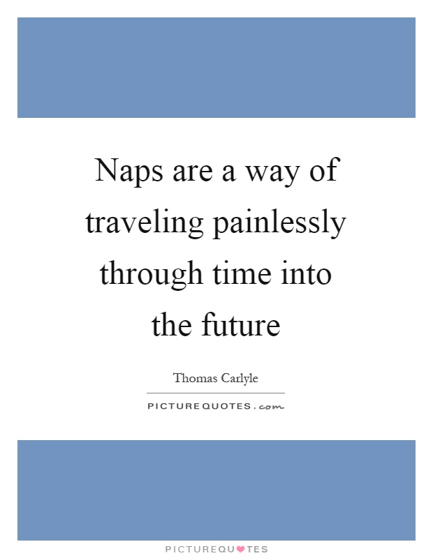 Naps are a way of traveling painlessly through time into the future Picture Quote #1