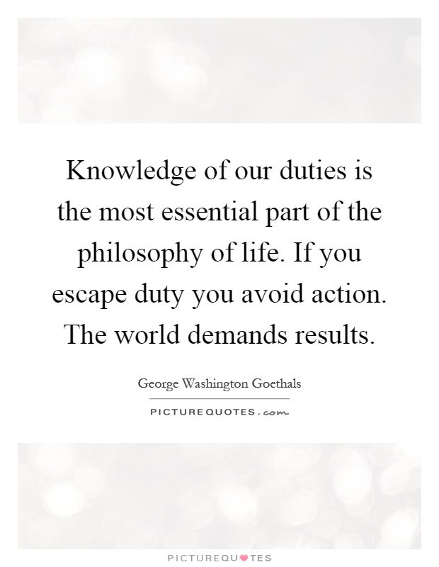 Knowledge of our duties is the most essential part of the philosophy of life. If you escape duty you avoid action. The world demands results Picture Quote #1