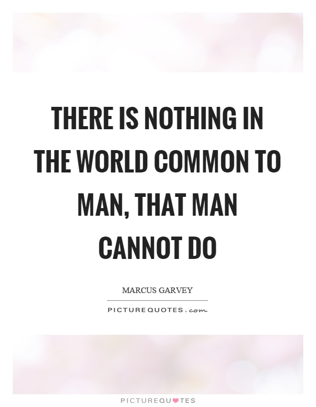 There is nothing in the world common to man, that man cannot do Picture Quote #1