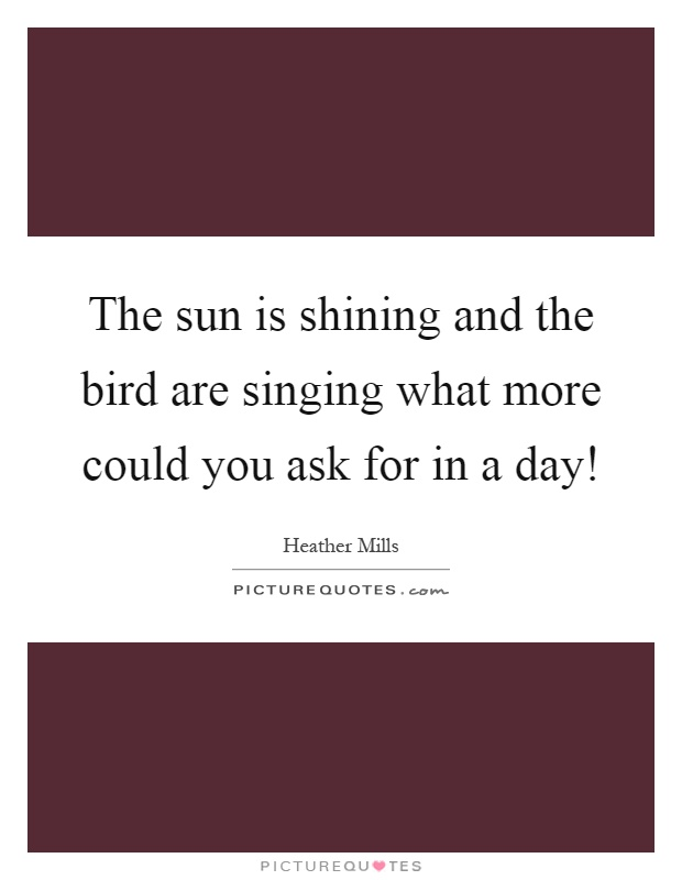 The sun is shining and the bird are singing what more could you ask for in a day! Picture Quote #1