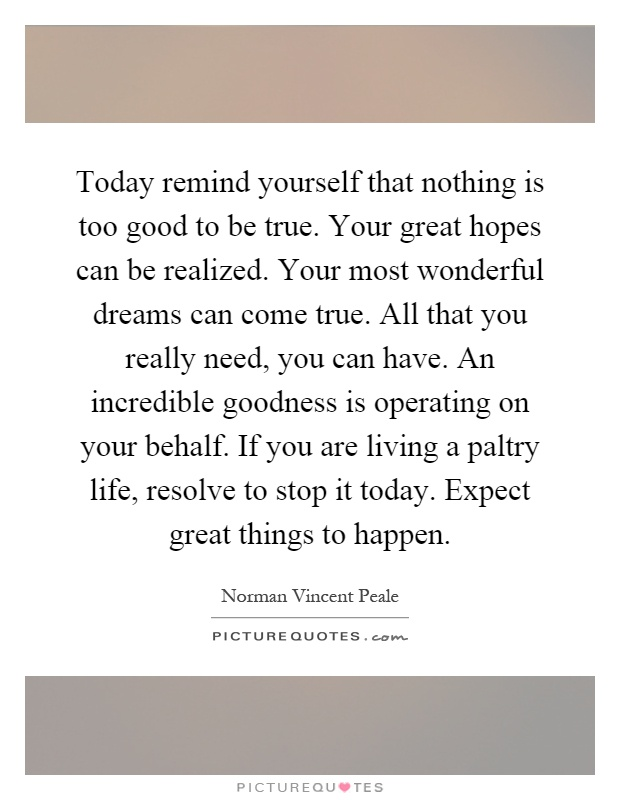 Today remind yourself that nothing is too good to be true. Your great hopes can be realized. Your most wonderful dreams can come true. All that you really need, you can have. An incredible goodness is operating on your behalf. If you are living a paltry life, resolve to stop it today. Expect great things to happen Picture Quote #1