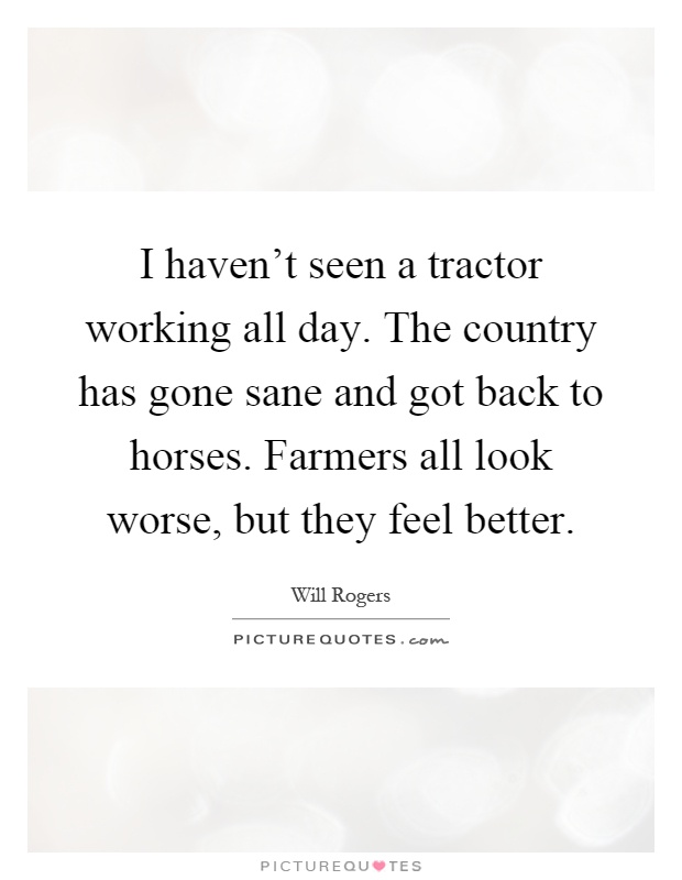 I haven't seen a tractor working all day. The country has gone sane and got back to horses. Farmers all look worse, but they feel better Picture Quote #1