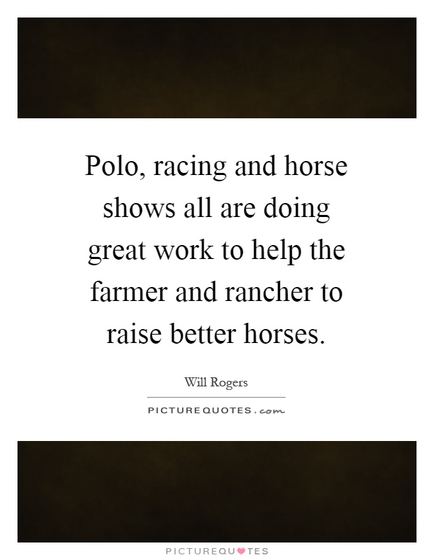 Polo, racing and horse shows all are doing great work to help the farmer and rancher to raise better horses Picture Quote #1