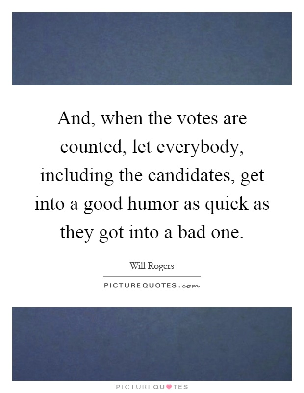 And, when the votes are counted, let everybody, including the candidates, get into a good humor as quick as they got into a bad one Picture Quote #1