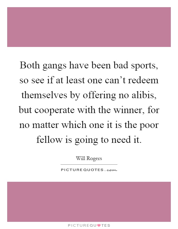 Both gangs have been bad sports, so see if at least one can't redeem themselves by offering no alibis, but cooperate with the winner, for no matter which one it is the poor fellow is going to need it Picture Quote #1