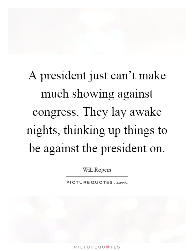 A president just can't make much showing against congress. They lay awake nights, thinking up things to be against the president on Picture Quote #1