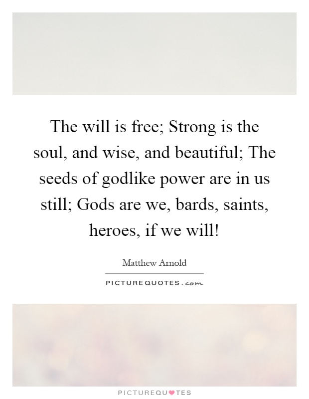 The will is free; Strong is the soul, and wise, and beautiful; The seeds of godlike power are in us still; Gods are we, bards, saints, heroes, if we will! Picture Quote #1