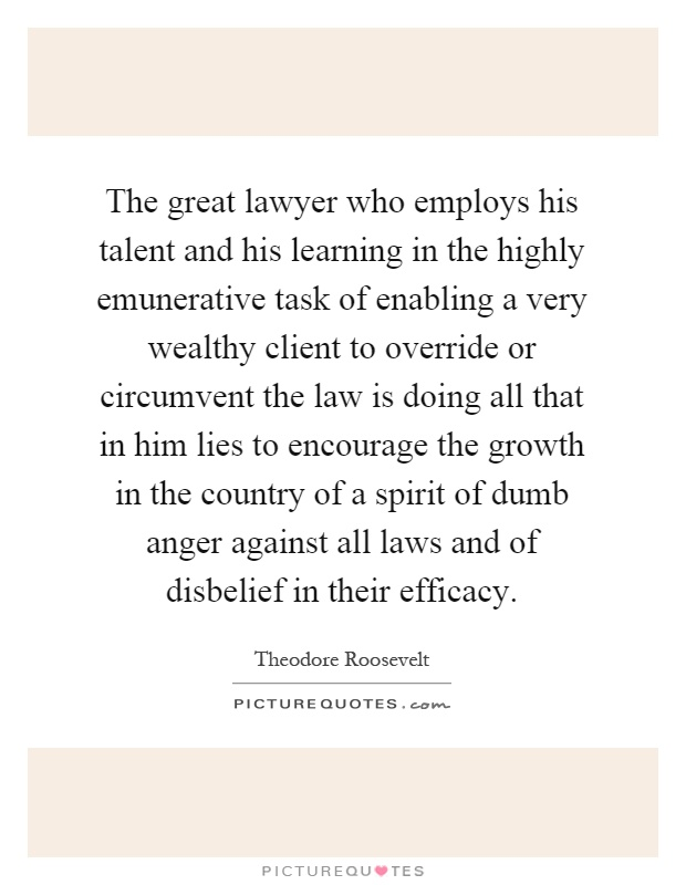The great lawyer who employs his talent and his learning in the highly emunerative task of enabling a very wealthy client to override or circumvent the law is doing all that in him lies to encourage the growth in the country of a spirit of dumb anger against all laws and of disbelief in their efficacy Picture Quote #1