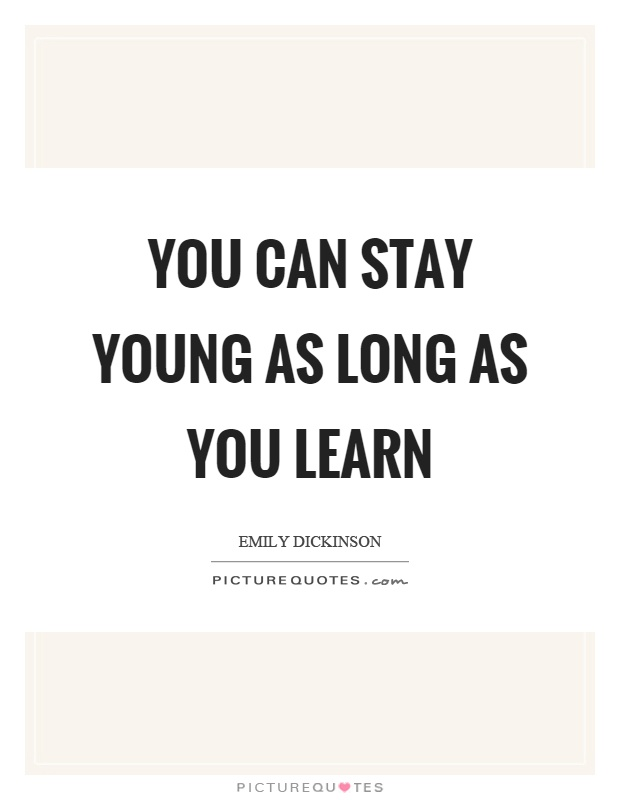 You can stay young as long as you learn Picture Quote #1