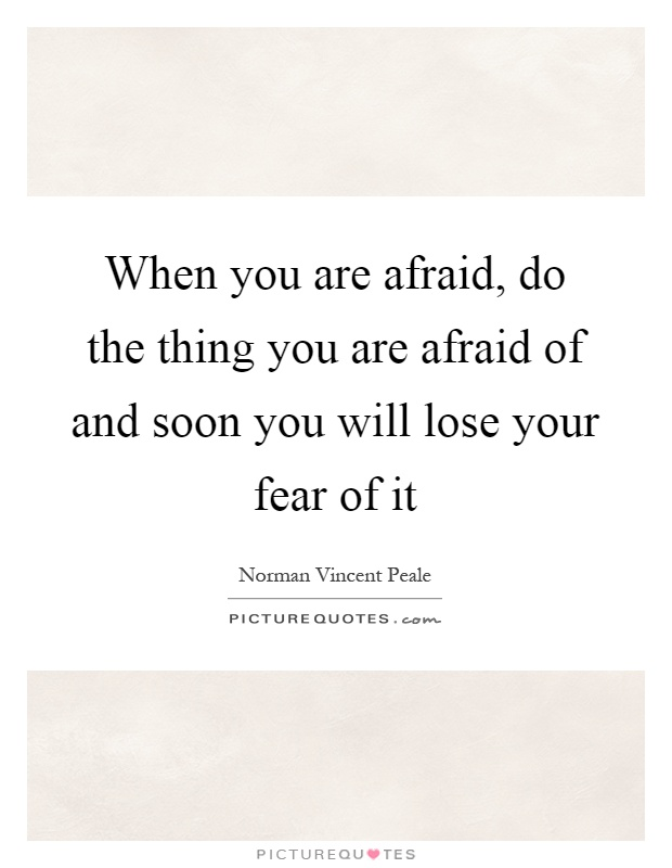 When you are afraid, do the thing you are afraid of and soon you will lose your fear of it Picture Quote #1