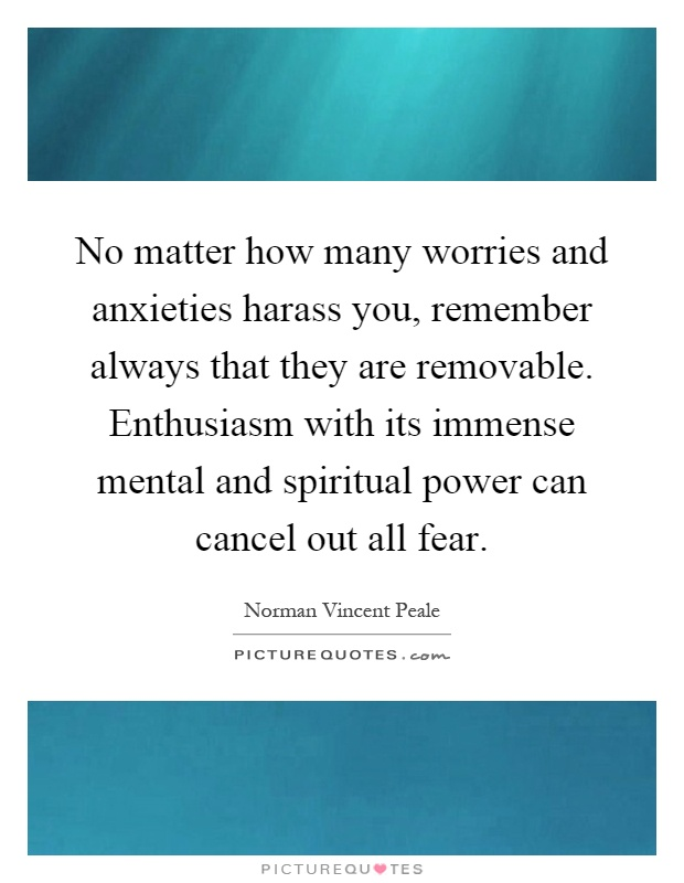 No matter how many worries and anxieties harass you, remember always that they are removable. Enthusiasm with its immense mental and spiritual power can cancel out all fear Picture Quote #1