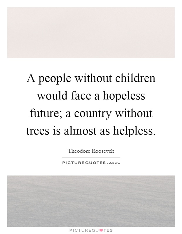 A people without children would face a hopeless future; a country without trees is almost as helpless Picture Quote #1