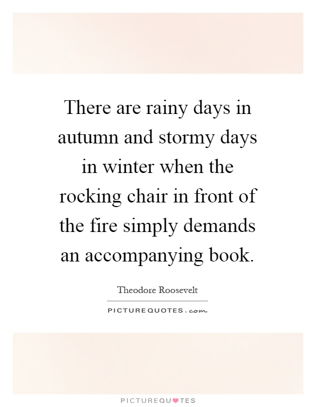 There are rainy days in autumn and stormy days in winter when the rocking chair in front of the fire simply demands an accompanying book Picture Quote #1