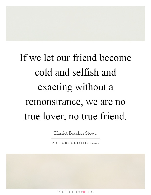 If we let our friend become cold and selfish and exacting without a remonstrance, we are no true lover, no true friend Picture Quote #1