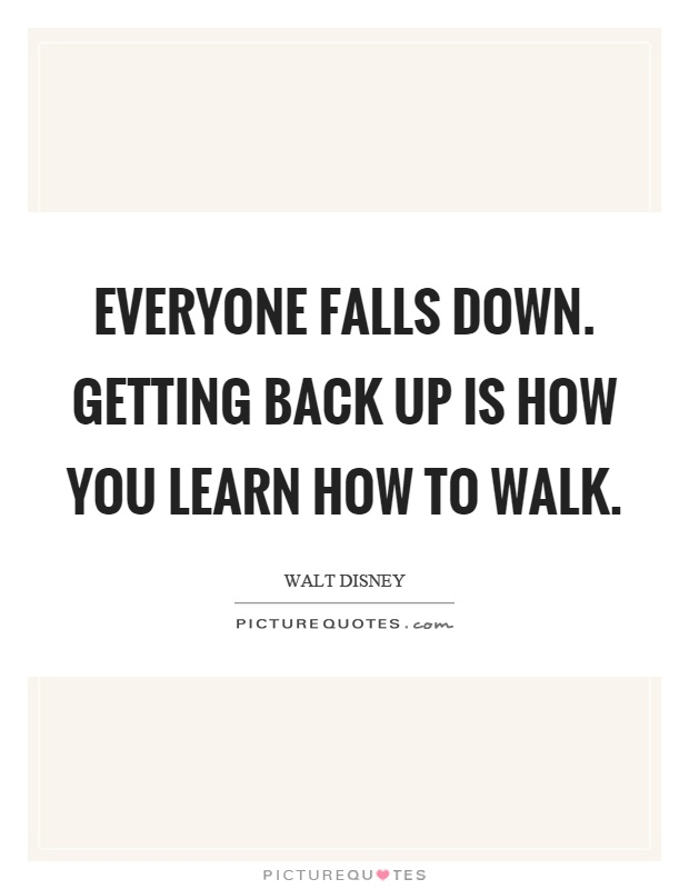 Everyone falls down. Getting back up is how you learn how to walk Picture Quote #1
