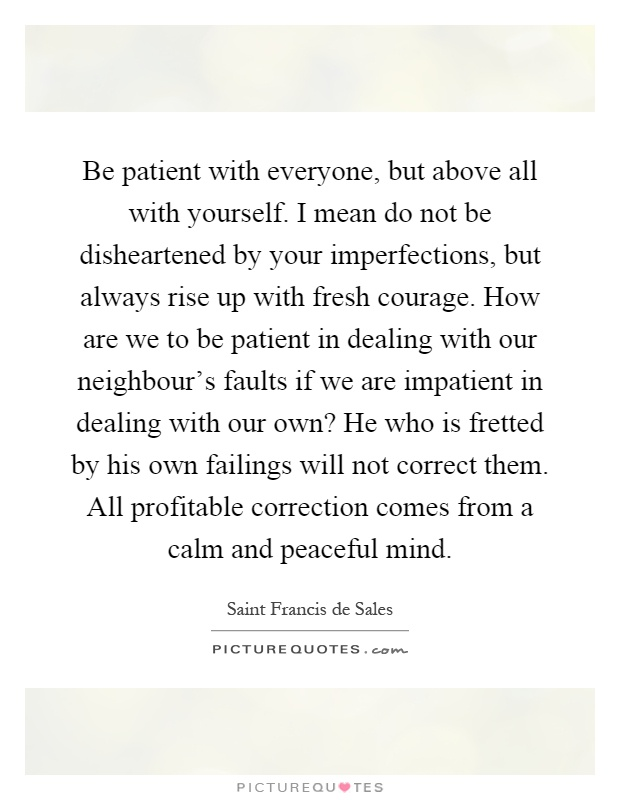 Be patient with everyone, but above all with yourself. I mean do not be disheartened by your imperfections, but always rise up with fresh courage. How are we to be patient in dealing with our neighbour's faults if we are impatient in dealing with our own? He who is fretted by his own failings will not correct them. All profitable correction comes from a calm and peaceful mind Picture Quote #1