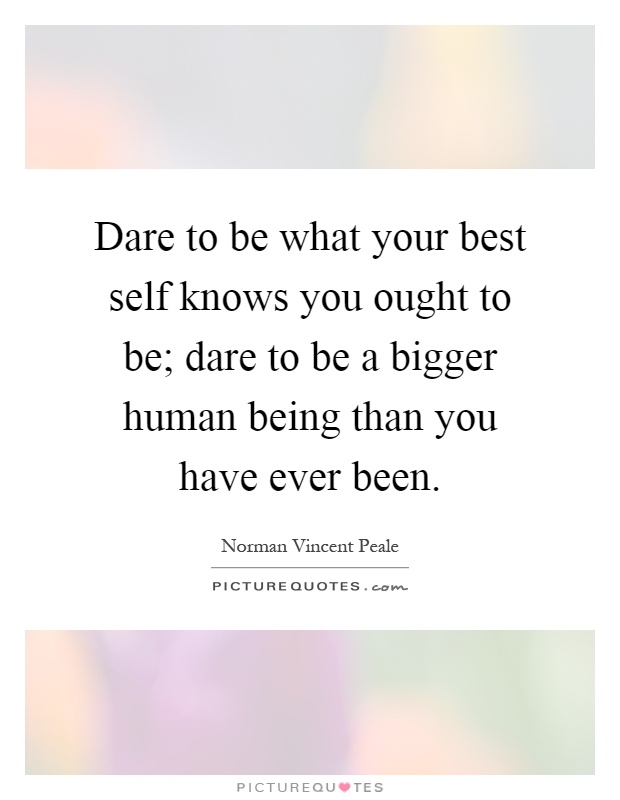 Dare to be what your best self knows you ought to be; dare to be a bigger human being than you have ever been Picture Quote #1