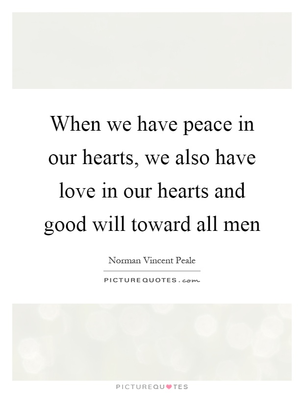 When we have peace in our hearts, we also have love in our hearts and good will toward all men Picture Quote #1