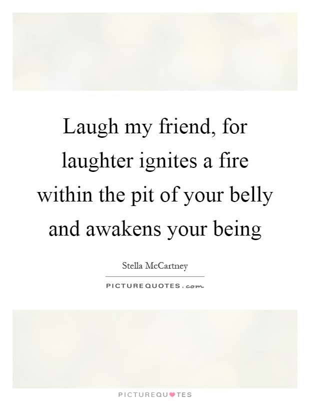 Laugh my friend, for laughter ignites a fire within the pit of your belly and awakens your being Picture Quote #1