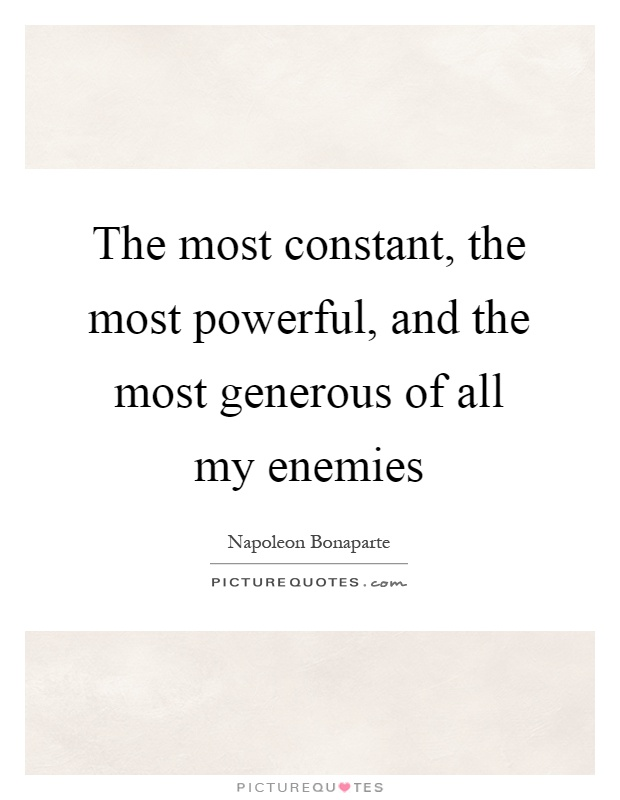 The most constant, the most powerful, and the most generous of all my enemies Picture Quote #1