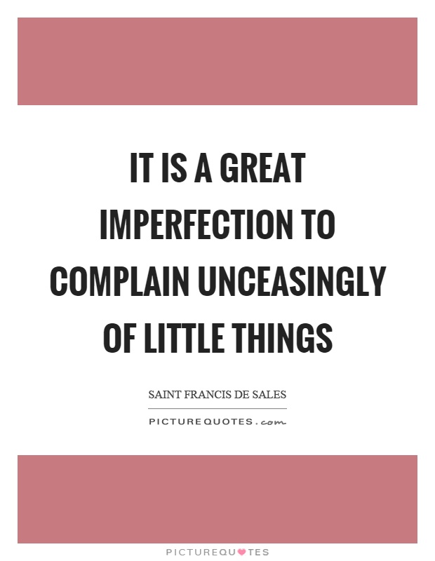 It is a great imperfection to complain unceasingly of little things Picture Quote #1