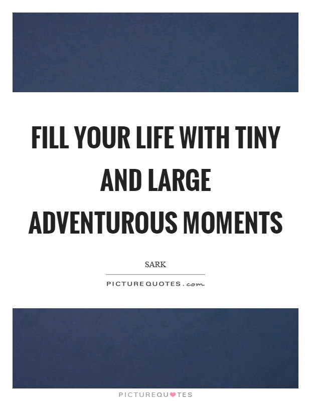 Fill your life with tiny and large adventurous moments Picture Quote #1
