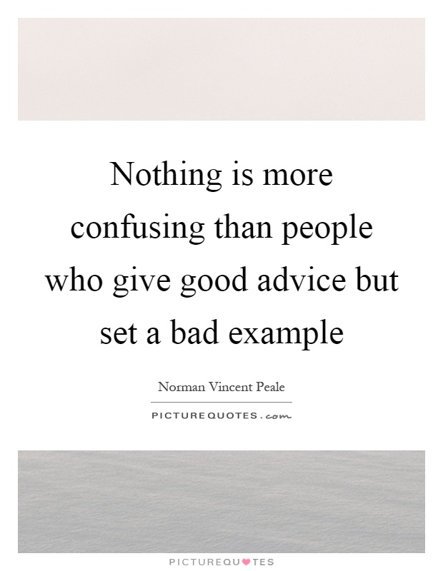 Nothing is more confusing than people who give good advice but set a bad example Picture Quote #1