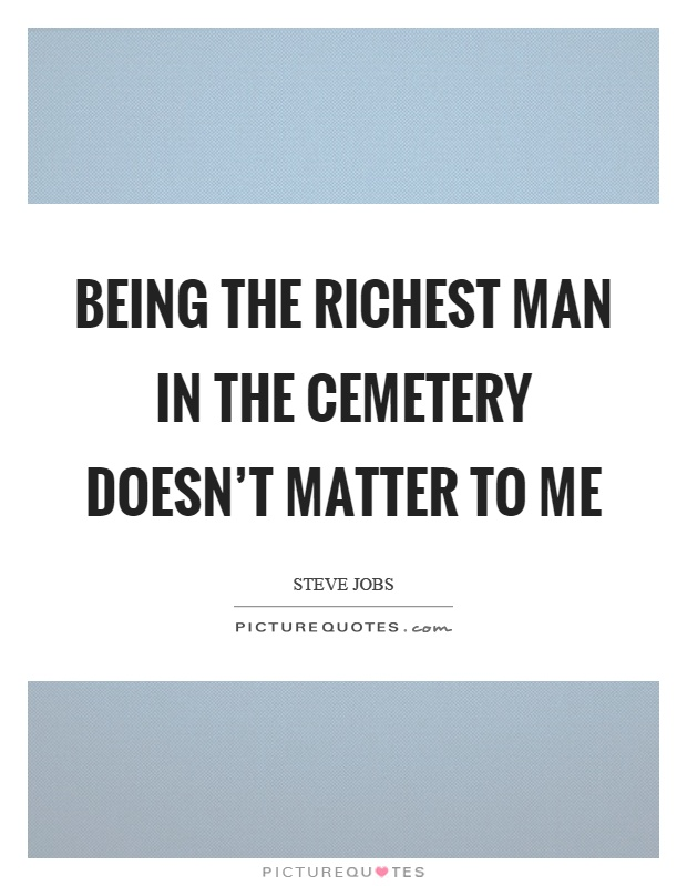Being the richest man in the cemetery doesn't matter to me Picture Quote #1
