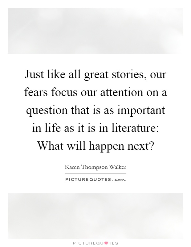 Just like all great stories, our fears focus our attention on a question that is as important in life as it is in literature: What will happen next? Picture Quote #1