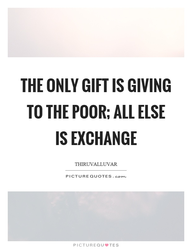 The only gift is giving to the poor; All else is exchange Picture Quote #1