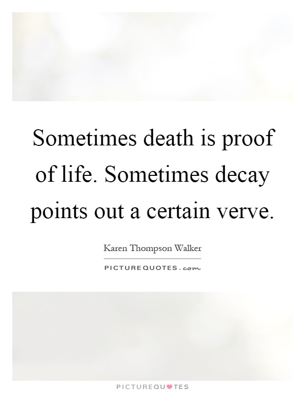 Sometimes death is proof of life. Sometimes decay points out a certain verve Picture Quote #1