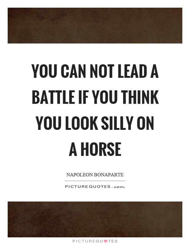 You can not lead a battle if you think you look silly on a horse Picture Quote #1