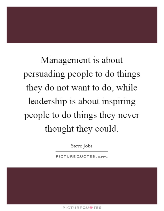 Management is about persuading people to do things they do not want to do, while leadership is about inspiring people to do things they never thought they could Picture Quote #1