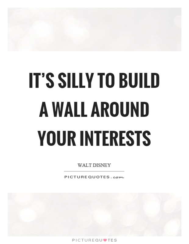 It's silly to build a wall around your interests Picture Quote #1